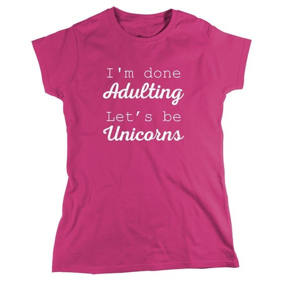 I'm Done Adulting Let's Be Unicorns Shirt - Gift Idea, anti social, cute - ID: 1343