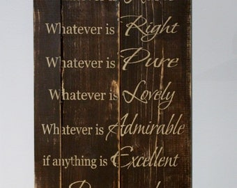 Custom Wooden Sign - Whatever is True, Noble, Right, Pure, Lovely, Admirable, Excellent, Praiseworthy think on these things. Philippians 4:8