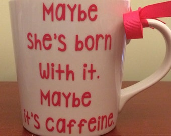 Funny Mug-Maybe She's Born With It, Maybe It's Caffeine-Any Color-Great Gift for Friend, Family, Girlfriend, Coworker-Fun Gift!