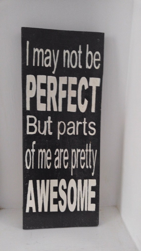 I may not be perfect but parts of me are pretty awesome