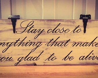 Stay Close to Anything That Makes You Glad To Be Alive Custom Wooden Sign
