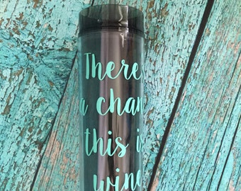 There's a chance this is wine cup, Skinny Tumbler, 16 oz. Acrylic, BPA Free, Personalized Cup