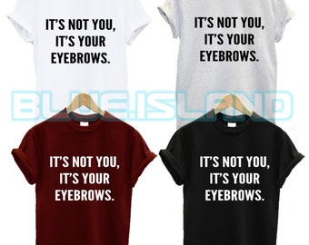 its not you its your eyebrows t shirt happy im swag dope fashion tumblr quote slogan morning person fantasy mens womans unisex