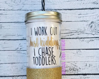 I Work Out. Just Kidding.  I Chase Toddlers. // Glitter Cup // Cup for Mom //