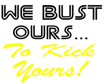 "We Bust Ours.. To Kick Yours!"" Iron on Vinyl Decal, Softball, Baseball, Hockey, Football, All Sports"