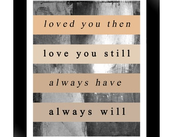 loved you the, loved you still, always have, always will; 8x10 photographic art print, wall decor, love, quote, type,