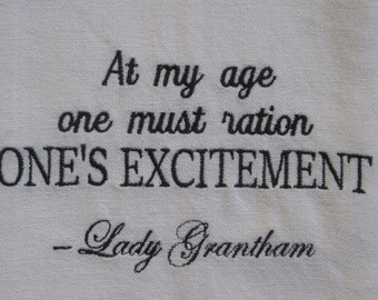 Downton Abbey inspired Tea Towel - At my age one must ration one's excitement/Violet Crawley/  Embroidered in your choice of colors.