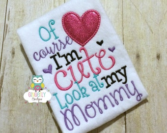 Of Course I'm Cute Look at my Mommy Shirt or Bodysuit, Mothers Day, Mommy's Girl, I Love Mom Shirt, Mommy is my friend, I love mommy