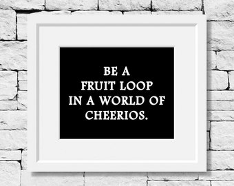 Be a Fruit Loop in a World of Cheerios, Motivational Quote, Life Quote, Motivational Print