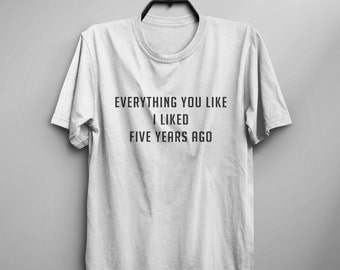 Everything you like I liked five years ago graphic tees womens funny tshirts tumblr shirt with quotes hipster clothing gift for womens