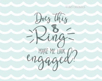 Does This Ring Make Me Look Engaged? SVG  Cricut Explore and more. Cut or Printable. Engaged Diamond Ring Engagement SVG