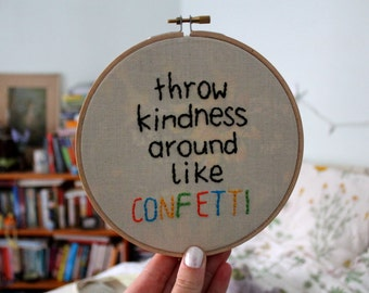 Throw Kindness around like Confetti Embroidery Hoop Art 6 inch