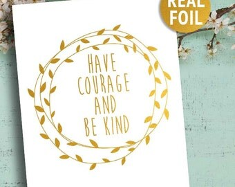 Real Foil Gold Print, Have Courage and Be Kind Print, Gold Inspirational Quotes, Gallery Wall Art, Motivational print, Gold Foil Wall Art