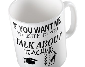 If You Want Me To Listen Talk About TEACHING Mug