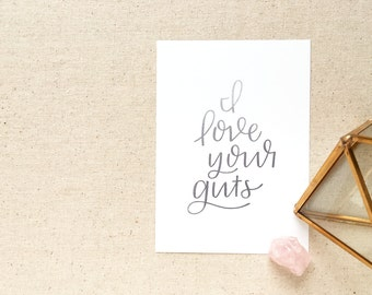 Hand lettered inspirational art print / I love your guts / Christmas gift for husband, wife, best friend, girl friend, roommate, 5 x 7