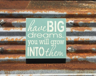 have Big dreams you will grow into them - Handmade Wood Sign
