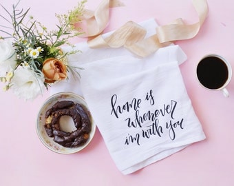 Custom Tea Towel / Home is whenever I'm with you / Rachel Allene Calligraphy