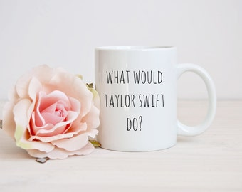 Taylor Swift Mug - What Would Taylor Swift Do? - Quote Gift Ceramic Mug