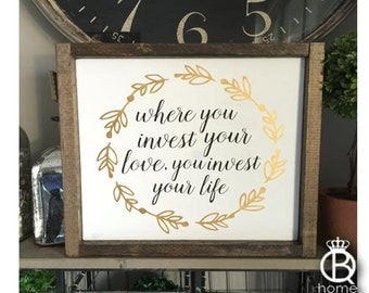 Where You Invest Your Love You Invest Your Life Wood Sign