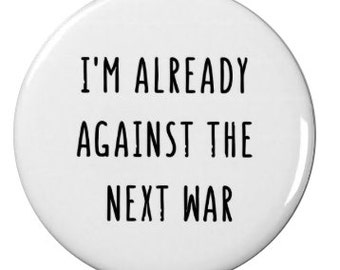 I'm Already Against the Next War - Protest Badge/Magnet - Anti War - Activism - Peaceful - Pacifist