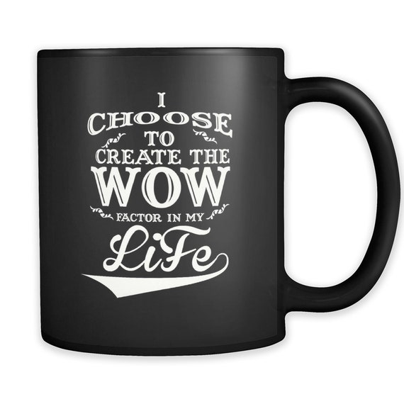 I Choose To Create The Wow Factor Of My Life Coffee Mug Quotes Sayings Best Gift Ideas