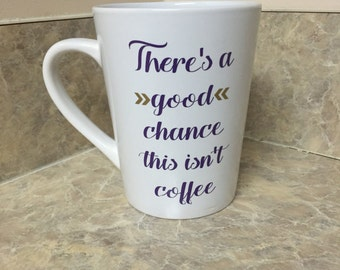 """Personalized """"There's a Good Chance This Isnt Coffee"""" mug."""