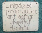intoxicated people, childrenand leggings always tell the truth - silly 6x5 inch sign by gotmojo?