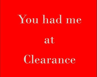 You had me at Clearance 5x7 print, Immediate download.