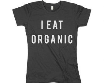 I Eat Organic Tshirt - Organic Cotton -  Womens - Heath Food Shirt - Healthy - Natural - Made in USA - XS, Small, Medium, Large, XL, 2X, 3XL