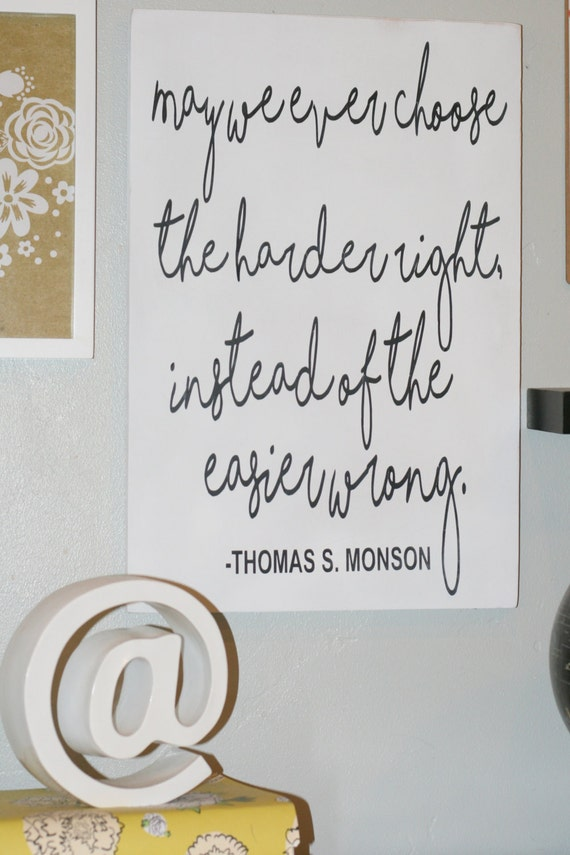 May we ever choose the harder right than the eaiser wrong Inspirational Quote LDS Quote President Monson Quoate Motivational SIgn