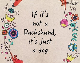 Dachshund Quote, Dachshund Border Quote Print - If it's not a Dachshund, it's just a Dog