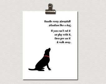 Handle Every Stressful Situation Like A Dog. If You Can't Eat It Or Play With It, Then Pee On It and Walk Away Poster