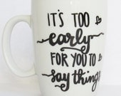 It's Too Early For You To Say Things - Funny Coffee Mug 11 oz