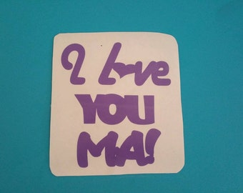 Custom VINYL Decal Design Choose your Colors I love you Ma!