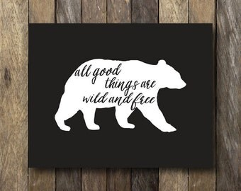 Printable 11x14 Art - All Good Things are Wild and Free - Instant Download 11x14 - Printable Quotes - Bear Wall Art - Wild and Free