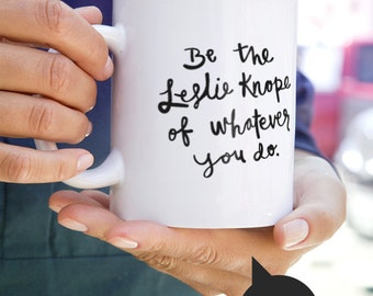 Be the Leslie Knope of whatever you do Mug Inspired by Parks and Recreation - Available in Two Sizes