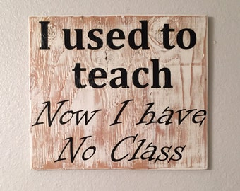 I used to teach, Now I have No Class, handpainted, whitewashed, wooden sign, funny, teacher, retired
