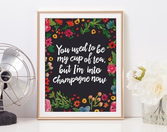 You used to be my cup of tea, but I prefer champagne now | 8x10 Floral Print