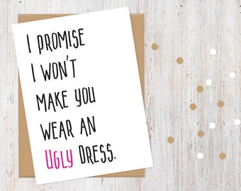 Will You Be My Bridesmaid Card Funny | 100% Recycled Card | I Promise I Won't Make You Wear an Ugly Dress