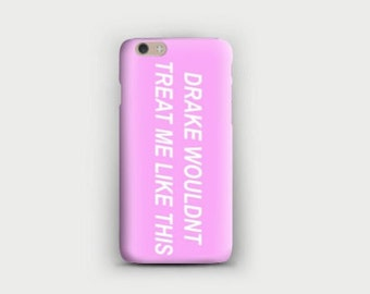 Drake Wouldn't Treat me Like This Phone Case iPhone Galaxy