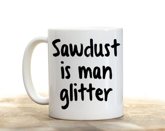 Sawdust is Man Glitter, Funny Mug For Men, Man Glitter Mug, Gifts for Me, Gift for Dad,  Father's Day Gifts,  Manly Gift, Woodworker Gift