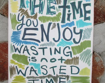 The Time You Enjoy Wasting is Not Wasted Time (8 x 10 inch)