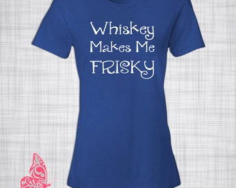 Whiskey Makes Me Frisky T-Shirt | Tee | Drinking Shirt | Fun Gift | Gift for Her | Gift for Him | Birthday Gift | Present | Christmas