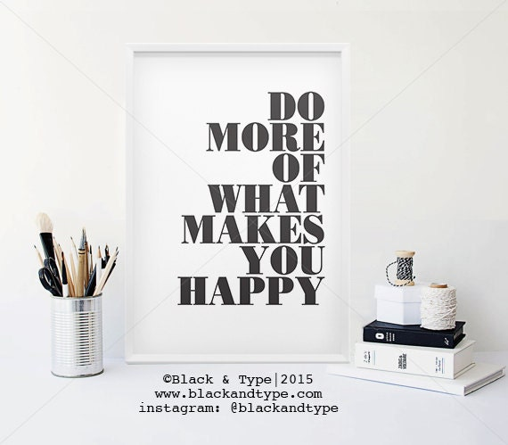 do more of what makes you happy inspirational by blackandtype. Black Bedroom Furniture Sets. Home Design Ideas