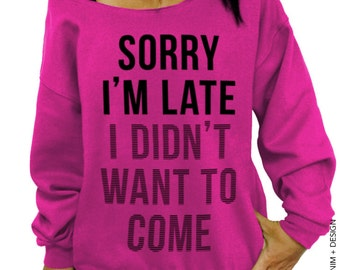 Sorry I'm Late,I Didn't Want To Come, Slouchy Sweatshirt, Funny Shirt, Women's Clothing, Plus Size Clothing, Off the Shoulder, gift for her