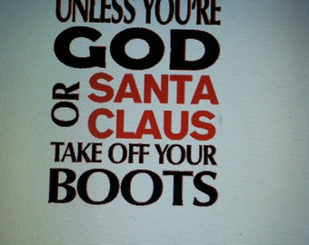 Unless You Are GOD or SANTA,George, Luke, Blake, Tim, Garth, Jason. Take off Your Boots Sign. Leave a message with your loved ones name