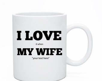 I Love It When My Wife, Custom Ceramic Mug, Custom Wife Ceramic Mug,Mug For Hum, Custom Mug For Husband, Anniversary Present, I Love My Wife