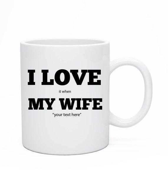 I Love It When My Wife, Custom Ceramic Mug, Custom Wife Ceramic Mug,Mug For Hum, Custom Mug For Husband, Anniversary Present, I Love My Wife