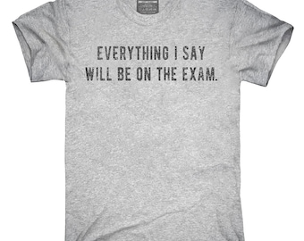 Everything I Say Will Be On The Exam Professor T-Shirt, Hoodie, Tank Top, Gifts