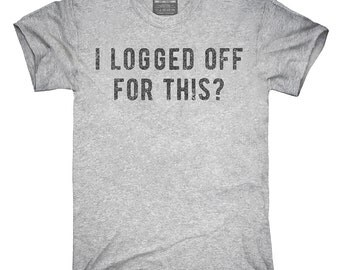 I Logged Off For This T-Shirt, Hoodie, Tank Top, Gifts